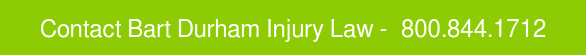 CONTACT BART DURHAM INJURY LAW -  800.844.1712